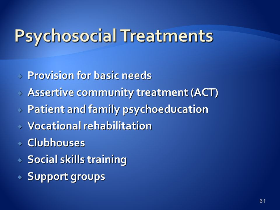  Provision for basic needs  Assertive community treatment (ACT)  Patient and family psychoeducation  Vocational rehabilitation  Clubhouses  Social skills training  Support groups 61