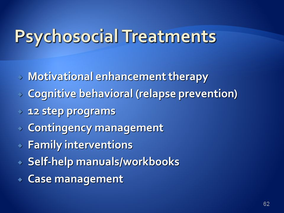  Motivational enhancement therapy  Cognitive behavioral (relapse prevention)  12 step programs  Contingency management  Family interventions  Self-help manuals/workbooks  Case management 62
