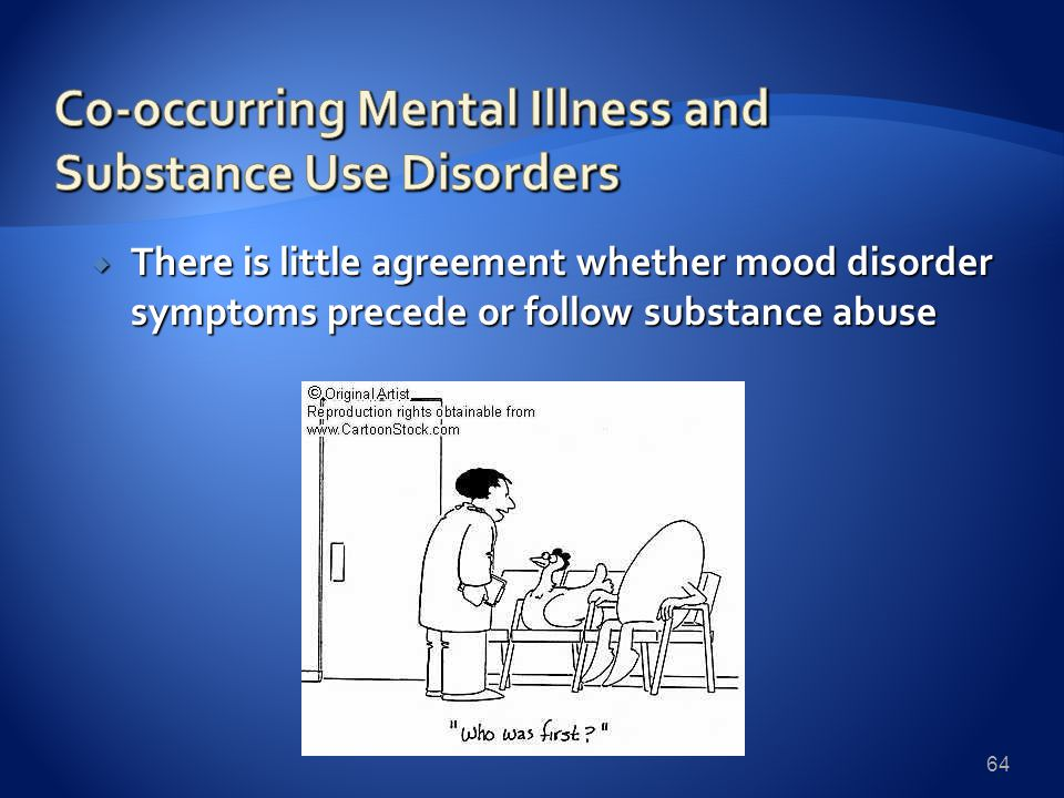  There is little agreement whether mood disorder symptoms precede or follow substance abuse 64