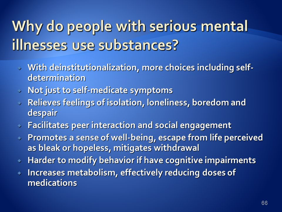  With deinstitutionalization, more choices including self- determination  Not just to self-medicate symptoms  Relieves feelings of isolation, loneliness, boredom and despair  Facilitates peer interaction and social engagement  Promotes a sense of well-being, escape from life perceived as bleak or hopeless, mitigates withdrawal  Harder to modify behavior if have cognitive impairments  Increases metabolism, effectively reducing doses of medications 66