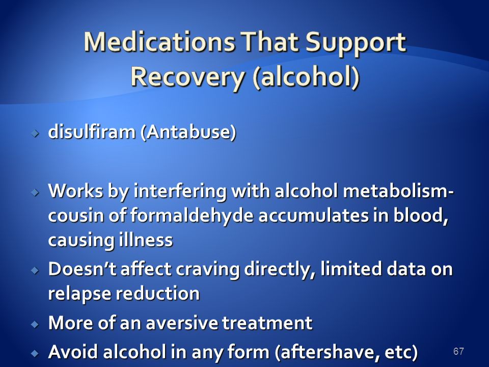  disulfiram (Antabuse)  Works by interfering with alcohol metabolism- cousin of formaldehyde accumulates in blood, causing illness  Doesn't affect