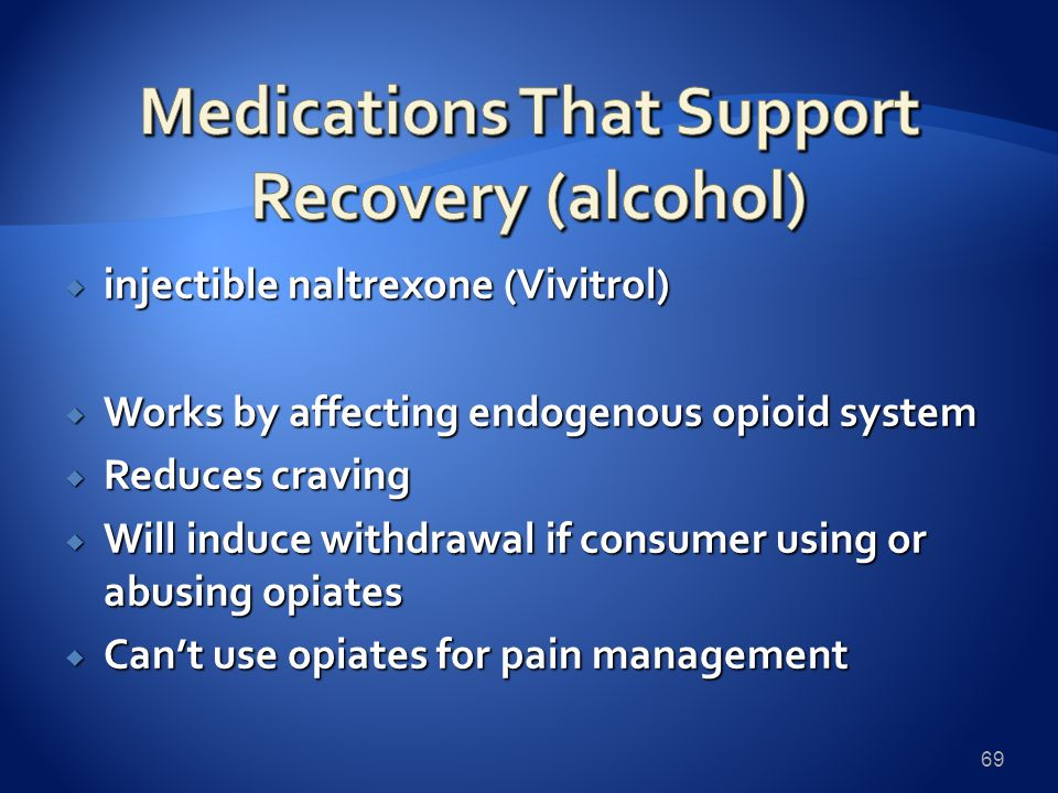  injectible naltrexone (Vivitrol)  Works by affecting endogenous opioid system  Reduces craving  Will induce withdrawal if consumer using or abusing opiates  Can't use opiates for pain management 69
