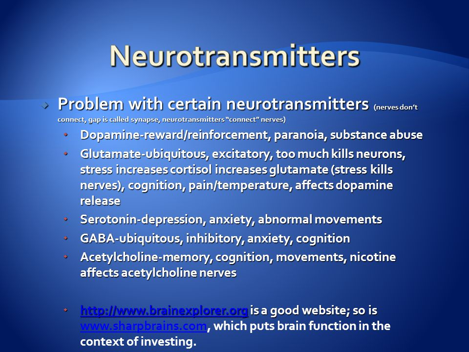  Problem with certain neurotransmitters (nerves don't connect, gap is called synapse, neurotransmitters connect nerves)  Dopamine-reward/reinforcement, paranoia, substance abuse  Glutamate-ubiquitous, excitatory, too much kills neurons, stress increases cortisol increases glutamate (stress kills nerves), cognition, pain/temperature, affects dopamine release  Serotonin-depression, anxiety, abnormal movements  GABA-ubiquitous, inhibitory, anxiety, cognition  Acetylcholine-memory, cognition, movements, nicotine affects acetylcholine nerves  http://www.brainexplorer.org is a good website; so is  http://www.brainexplorer.org is a good website; so is www.sharpbrains.com, which puts brain function in the context of investing.