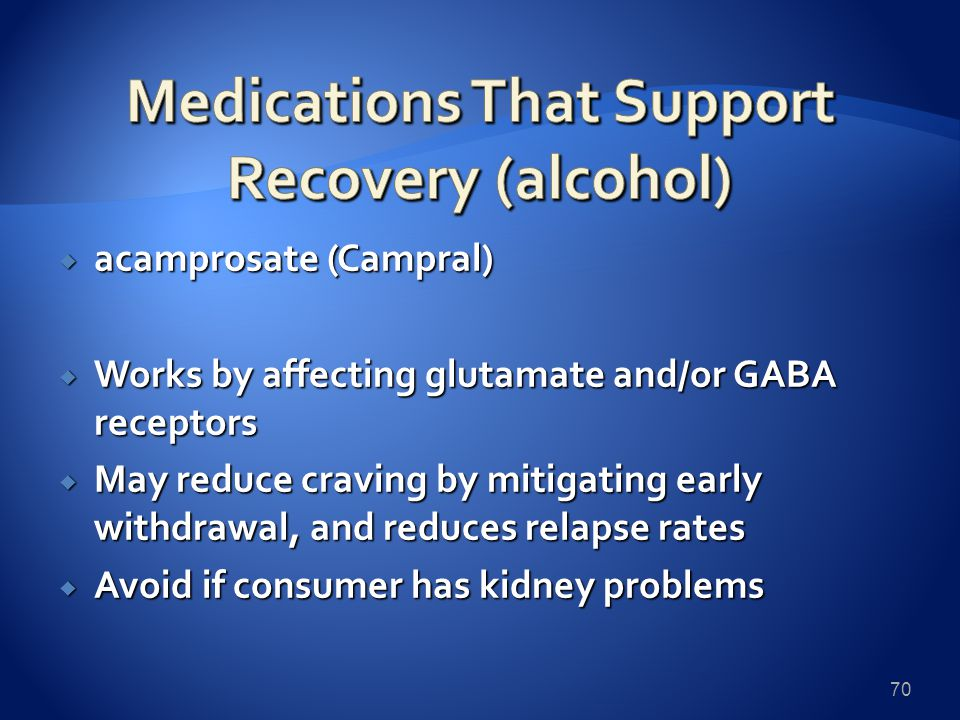  acamprosate (Campral)  Works by affecting glutamate and/or GABA receptors  May reduce craving by mitigating early withdrawal, and reduces relapse