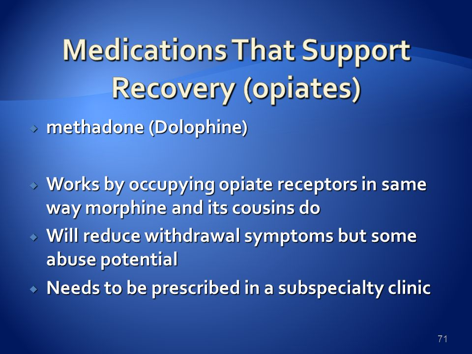  methadone (Dolophine)  Works by occupying opiate receptors in same way morphine and its cousins do  Will reduce withdrawal symptoms but some abuse potential  Needs to be prescribed in a subspecialty clinic 71