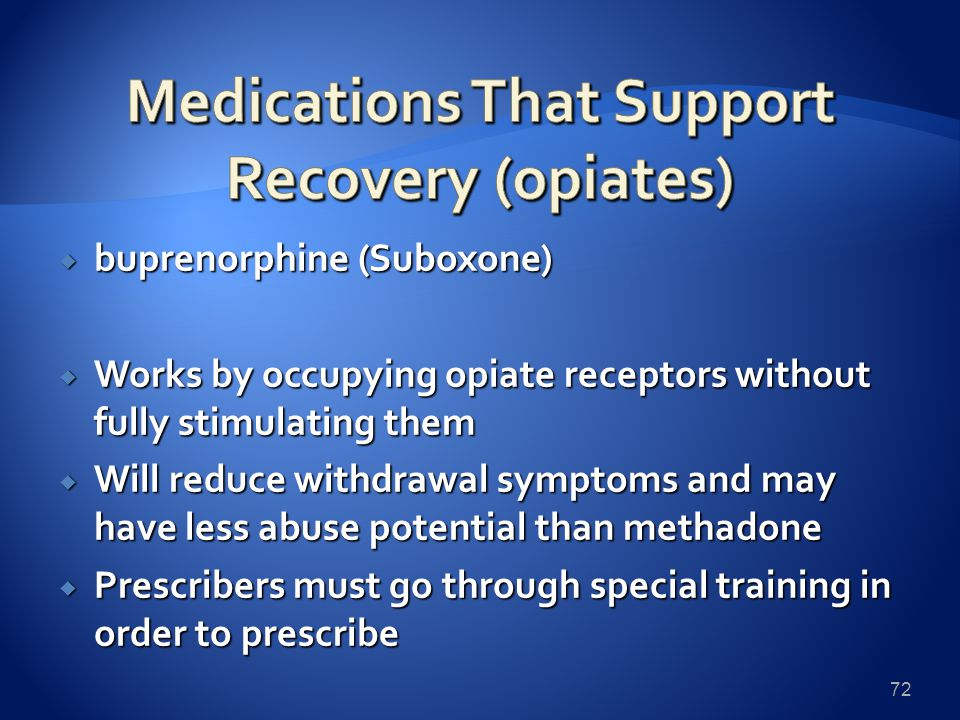  buprenorphine (Suboxone)  Works by occupying opiate receptors without fully stimulating them  Will reduce withdrawal symptoms and may have less abuse potential than methadone  Prescribers must go through special training in order to prescribe 72
