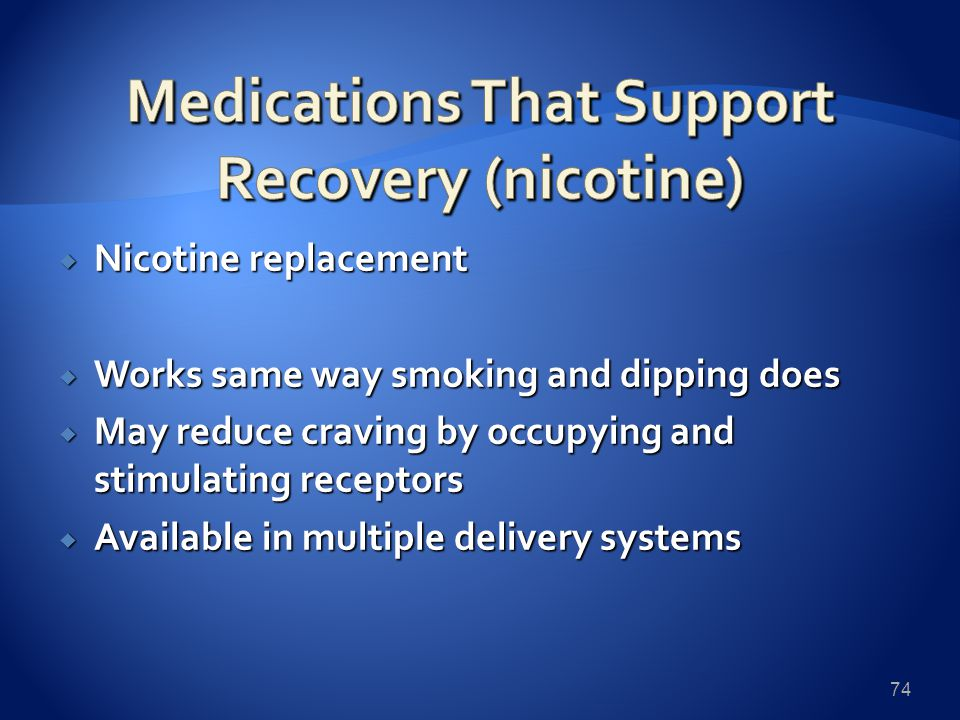  Nicotine replacement  Works same way smoking and dipping does  May reduce craving by occupying and stimulating receptors  Available in multiple delivery systems 74