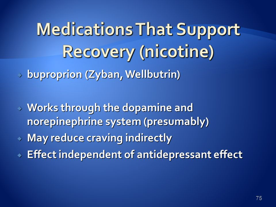  buproprion (Zyban, Wellbutrin)  Works through the dopamine and norepinephrine system (presumably)  May reduce craving indirectly  Effect independent of antidepressant effect 75