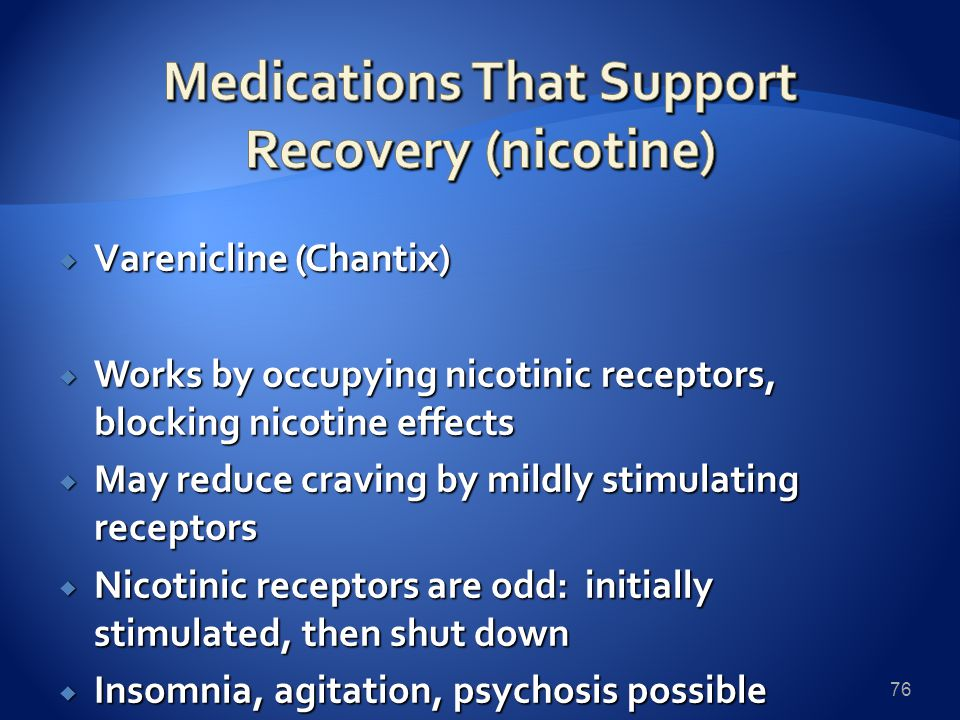  Varenicline (Chantix)  Works by occupying nicotinic receptors, blocking nicotine effects  May reduce craving by mildly stimulating receptors  Nicotinic receptors are odd: initially stimulated, then shut down  Insomnia, agitation, psychosis possible 76