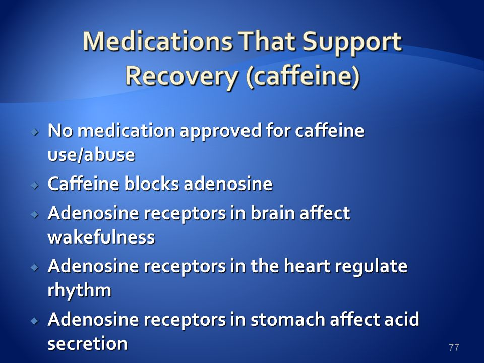  No medication approved for caffeine use/abuse  Caffeine blocks adenosine  Adenosine receptors in brain affect wakefulness  Adenosine receptors in the heart regulate rhythm  Adenosine receptors in stomach affect acid secretion 77