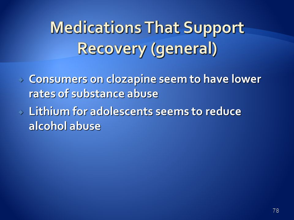  Consumers on clozapine seem to have lower rates of substance abuse  Lithium for adolescents seems to reduce alcohol abuse 78