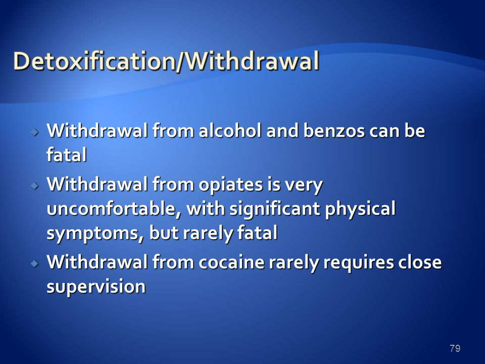  Withdrawal from alcohol and benzos can be fatal  Withdrawal from opiates is very uncomfortable, with significant physical symptoms, but rarely fatal  Withdrawal from cocaine rarely requires close supervision 79