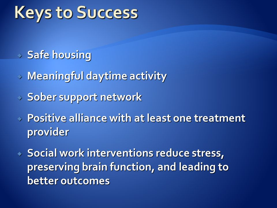  Safe housing  Meaningful daytime activity  Sober support network  Positive alliance with at least one treatment provider  Social work interventions reduce stress, preserving brain function, and leading to better outcomes