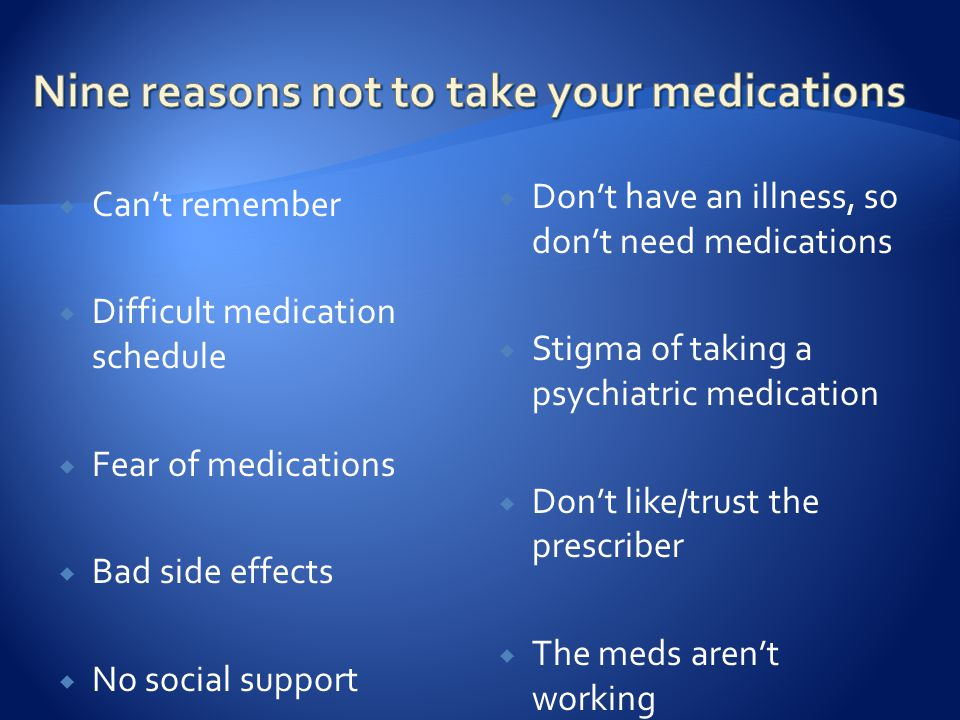  Can't remember  Difficult medication schedule  Fear of medications  Bad side effects  No social support  Don't have an illness, so don't need medications  Stigma of taking a psychiatric medication  Don't like/trust the prescriber  The meds aren't working