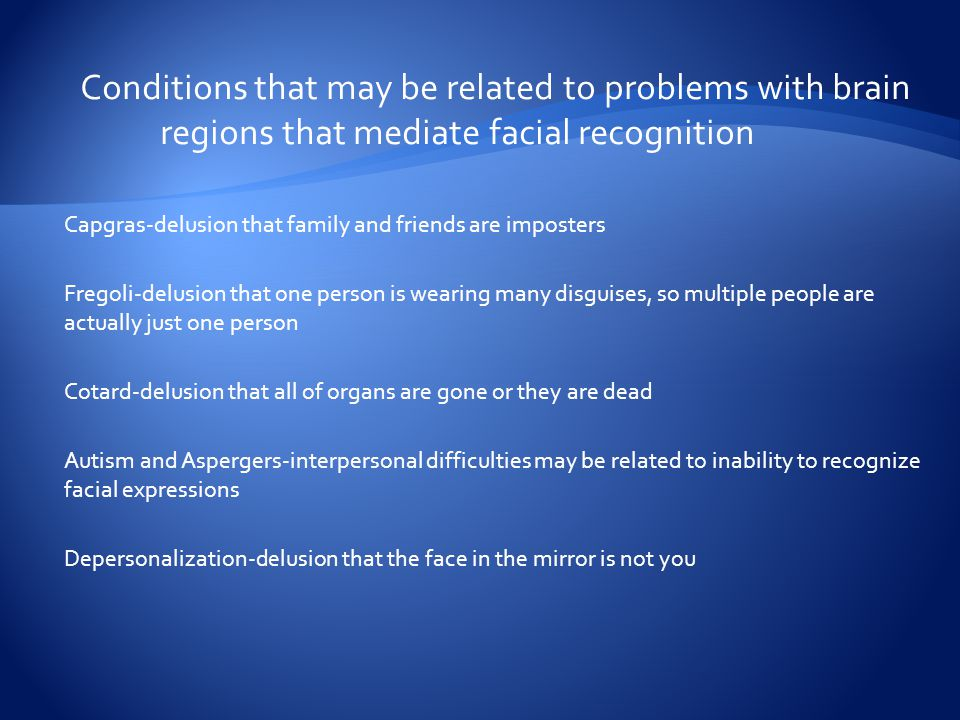 Conditions that may be related to problems with brain regions that mediate facial recognition Capgras-delusion that family and friends are imposters Fregoli-delusion that one person is wearing many disguises, so multiple people are actually just one person Cotard-delusion that all of organs are gone or they are dead Autism and Aspergers-interpersonal difficulties may be related to inability to recognize facial expressions Depersonalization-delusion that the face in the mirror is not you