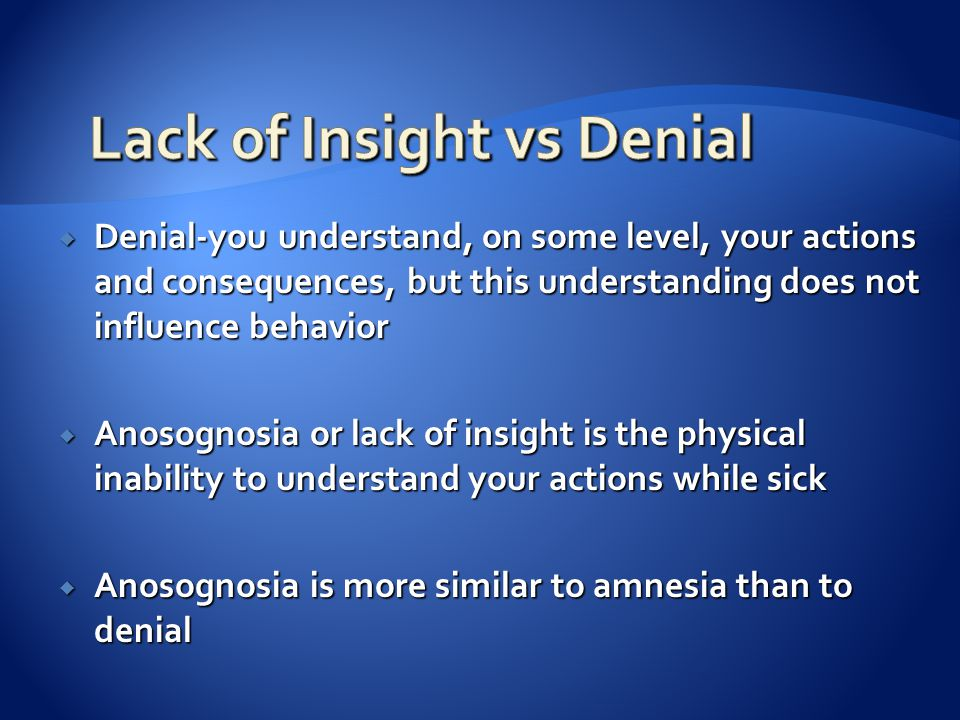  Denial-you understand, on some level, your actions and consequences, but this understanding does not influence behavior  Anosognosia or lack of insight is the physical inability to understand your actions while sick  Anosognosia is more similar to amnesia than to denial