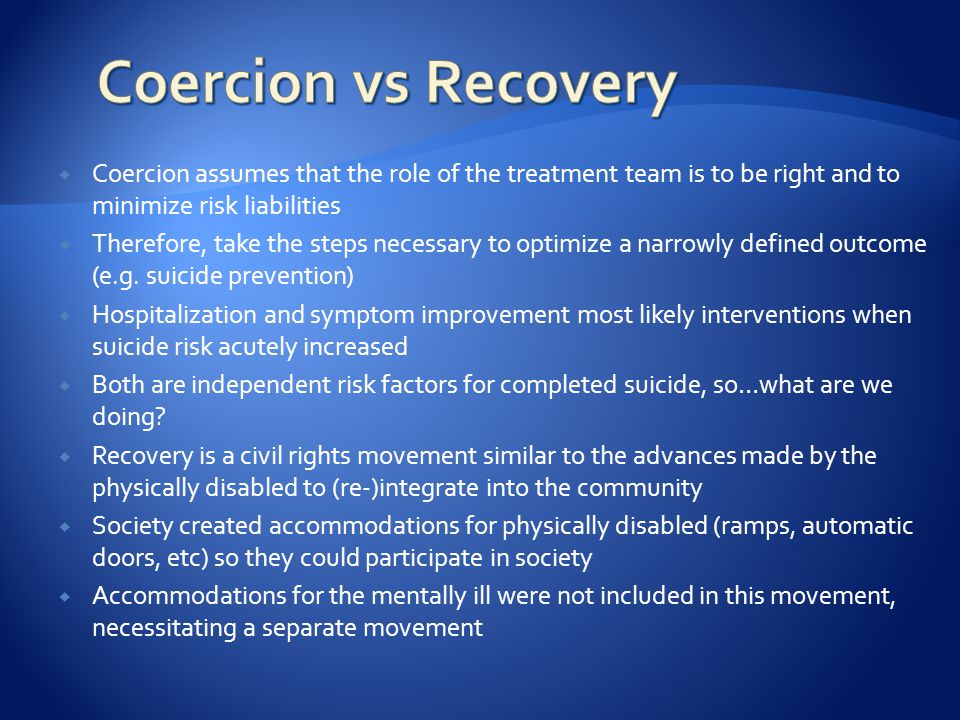  Coercion assumes that the role of the treatment team is to be right and to minimize risk liabilities  Therefore, take the steps necessary to optimize a narrowly defined outcome (e.g.