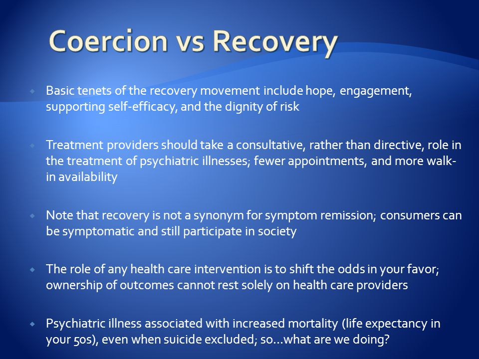  Basic tenets of the recovery movement include hope, engagement, supporting self-efficacy, and the dignity of risk  Treatment providers should take a consultative, rather than directive, role in the treatment of psychiatric illnesses; fewer appointments, and more walk- in availability  Note that recovery is not a synonym for symptom remission; consumers can be symptomatic and still participate in society  The role of any health care intervention is to shift the odds in your favor; ownership of outcomes cannot rest solely on health care providers  Psychiatric illness associated with increased mortality (life expectancy in your 50s), even when suicide excluded; so…what are we doing