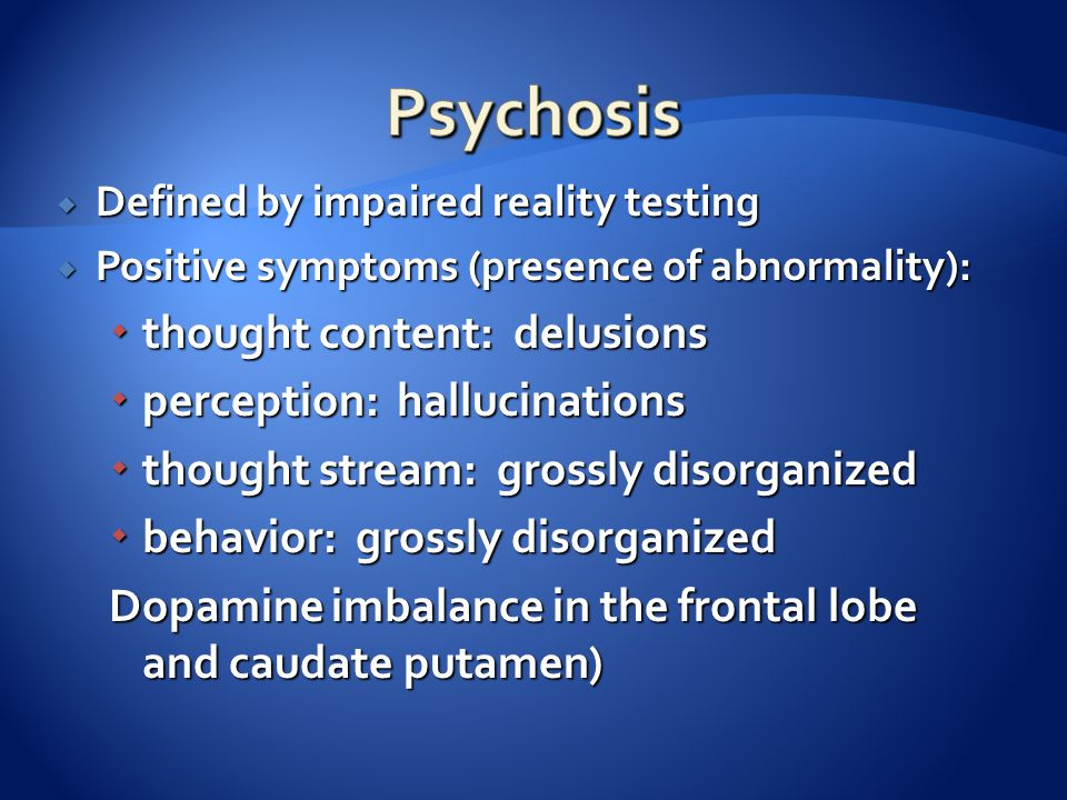  Defined by impaired reality testing  Positive symptoms (presence of abnormality):  thought content: delusions  perception: hallucinations  thoug