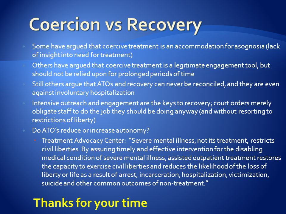  Some have argued that coercive treatment is an accommodation for asognosia (lack of insight into need for treatment)  Others have argued that coercive treatment is a legitimate engagement tool, but should not be relied upon for prolonged periods of time  Still others argue that ATOs and recovery can never be reconciled, and they are even against involuntary hospitalization  Intensive outreach and engagement are the keys to recovery; court orders merely obligate staff to do the job they should be doing anyway (and without resorting to restrictions of liberty)  Do ATO's reduce or increase autonomy.