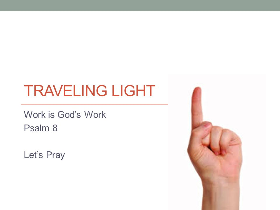 TRAVELING LIGHT Work is God's Work Psalm 8 Let's Pray