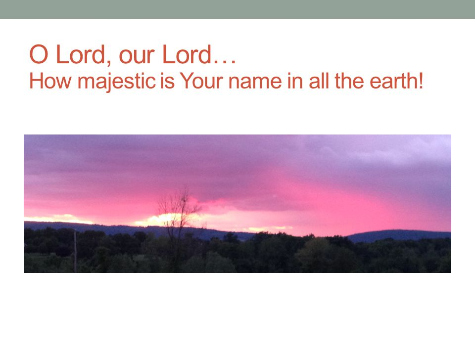 O Lord, our Lord… How majestic is Your name in all the earth!