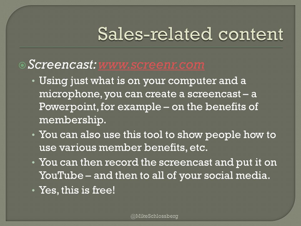  Screencast: www.screenr.comwww.screenr.com Using just what is on your computer and a microphone, you can create a screencast – a Powerpoint, for example – on the benefits of membership.