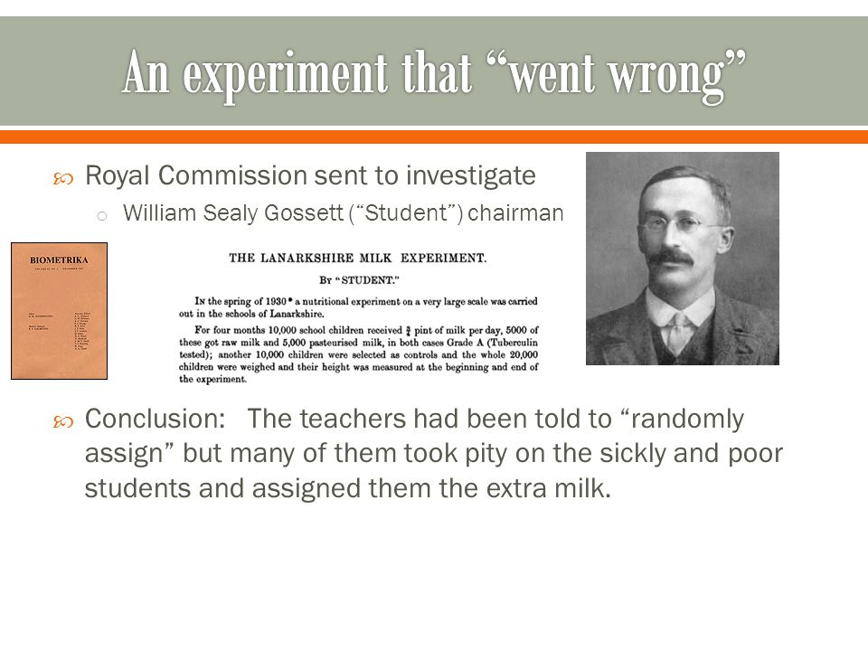  Royal Commission sent to investigate o William Sealy Gossett ( Student ) chairman  Conclusion: The teachers had been told to randomly assign but many of them took pity on the sickly and poor students and assigned them the extra milk.