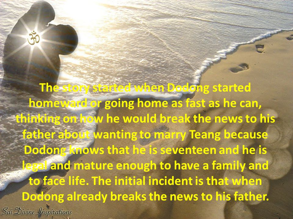 The story started when Dodong started homeward or going home as fast as he can, thinking on how he would break the news to his father about wanting to marry Teang because Dodong knows that he is seventeen and he is legal and mature enough to have a family and to face life.