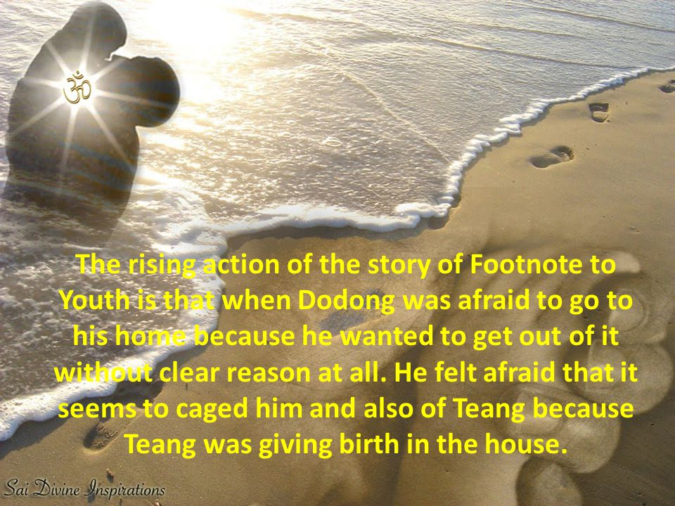 The rising action of the story of Footnote to Youth is that when Dodong was afraid to go to his home because he wanted to get out of it without clear reason at all.