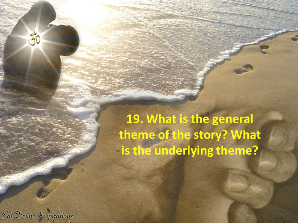 19. What is the general theme of the story? What is the underlying theme?