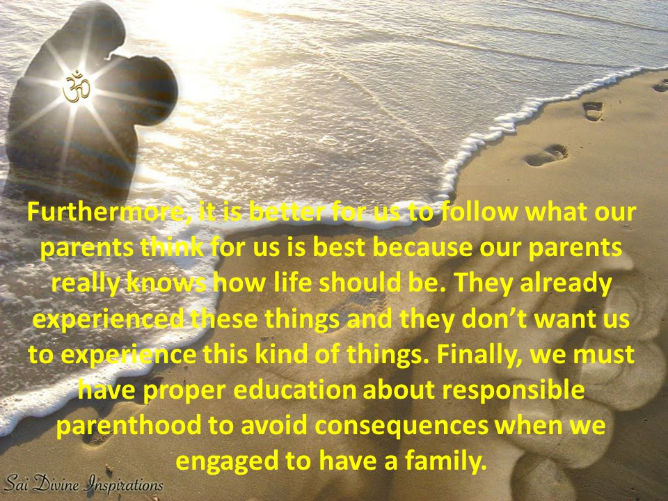 Furthermore, it is better for us to follow what our parents think for us is best because our parents really knows how life should be.
