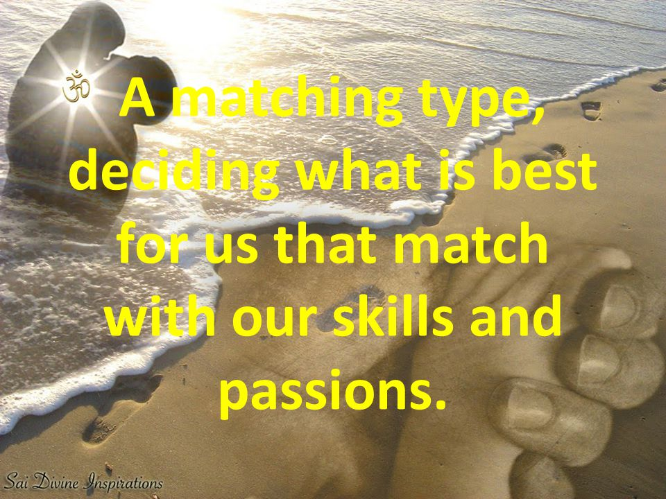 A matching type, deciding what is best for us that match with our skills and passions.