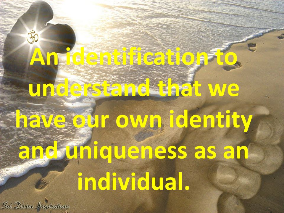 An identification to understand that we have our own identity and uniqueness as an individual.