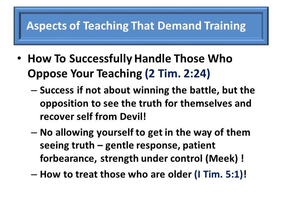 How To Successfully Handle Those Who Oppose Your Teaching (2 Tim. 2:24) – Success if not about winning the battle, but the opposition to see the truth