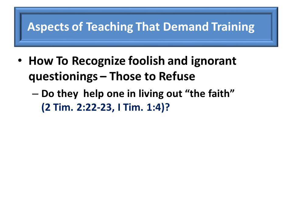 "How To Recognize foolish and ignorant questionings – Those to Refuse – Do they help one in living out ""the faith"" (2 Tim. 2:22-23, I Tim. 1:4)? Aspect"