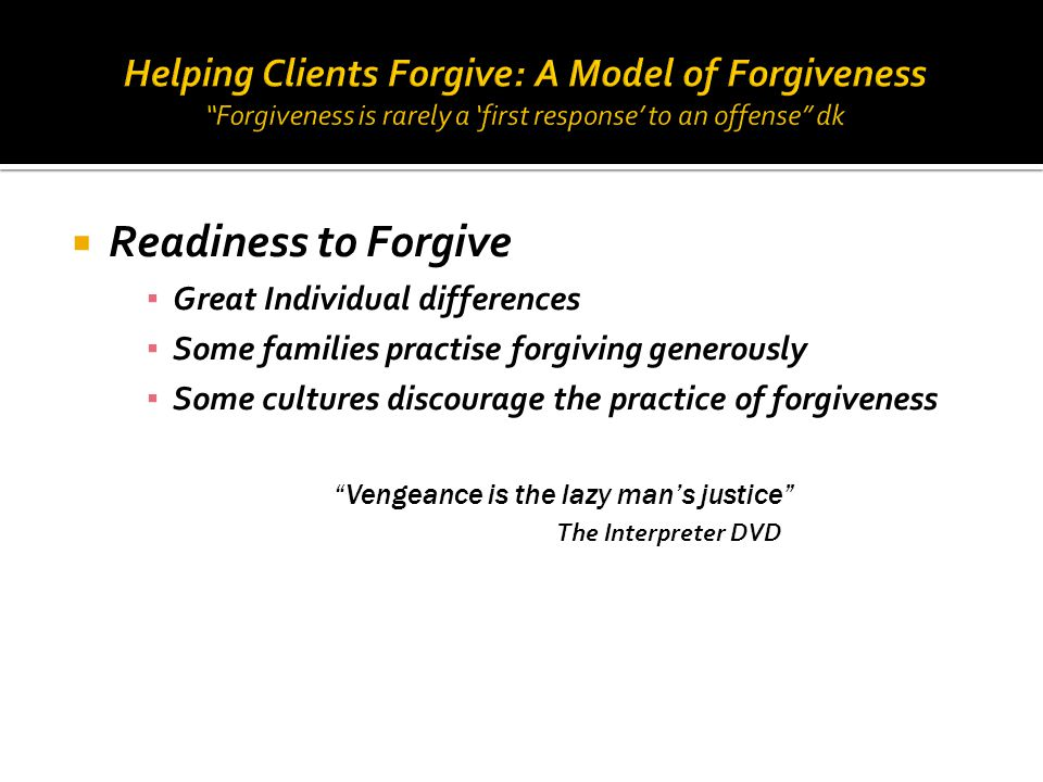  Readiness to Forgive ▪ Great Individual differences ▪ Some families practise forgiving generously ▪ Some cultures discourage the practice of forgive