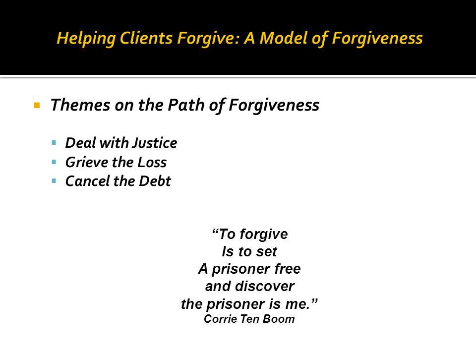 " Themes on the Path of Forgiveness  Deal with Justice  Grieve the Loss  Cancel the Debt ""To forgive Is to set A prisoner free and discover the pri"