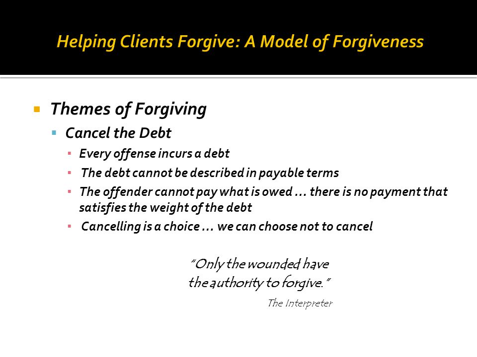  Themes of Forgiving  Cancel the Debt ▪ Every offense incurs a debt ▪ The debt cannot be described in payable terms ▪ The offender cannot pay what i