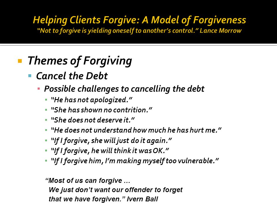 " Themes of Forgiving  Cancel the Debt ▪ Possible challenges to cancelling the debt ▪ ""He has not apologized."" ▪ ""She has shown no contrition."" ▪ ""Sh"