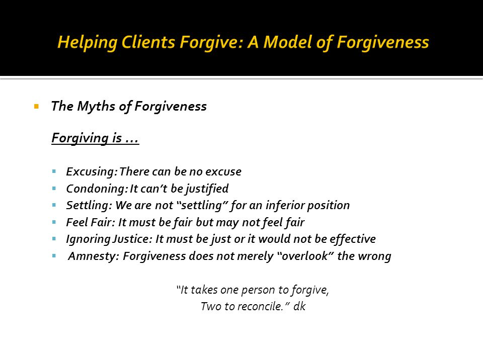 " The Myths of Forgiveness Forgiving is …  Excusing: There can be no excuse  Condoning: It can't be justified  Settling: We are not ""settling"" for"