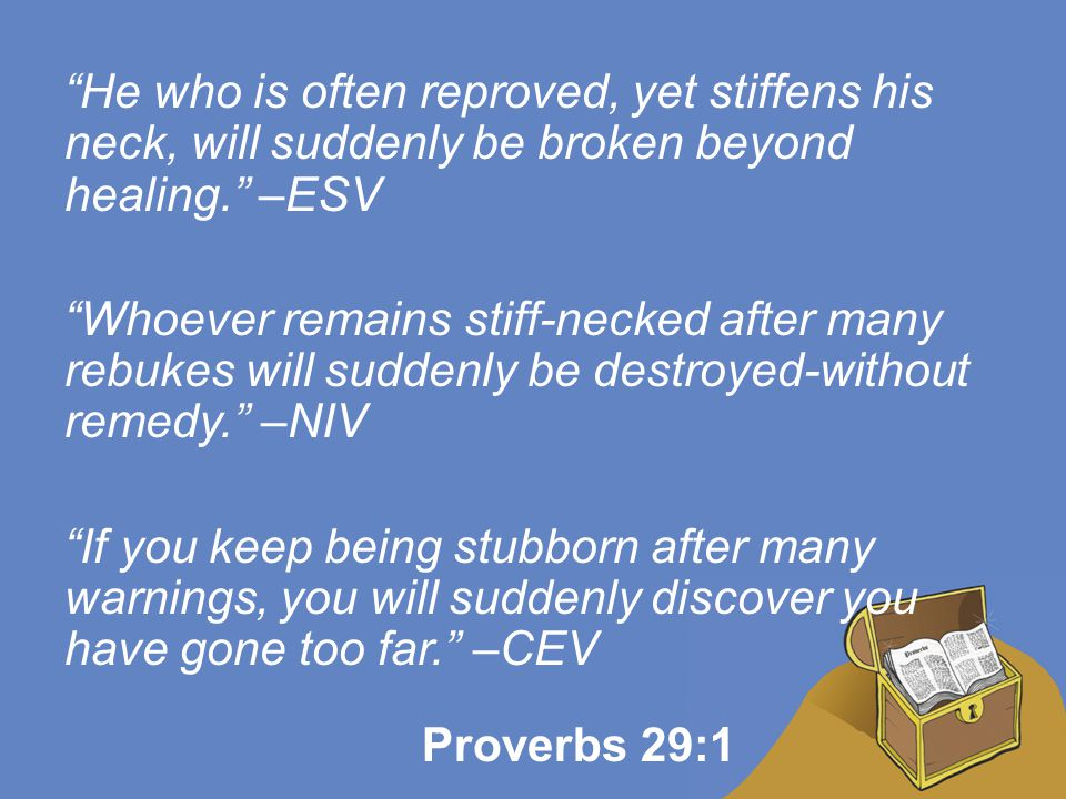 He who is often reproved, yet stiffens his neck, will suddenly be broken beyond healing. –ESV Whoever remains stiff-necked after many rebukes will suddenly be destroyed-without remedy. –NIV If you keep being stubborn after many warnings, you will suddenly discover you have gone too far. –CEV Proverbs 29:1