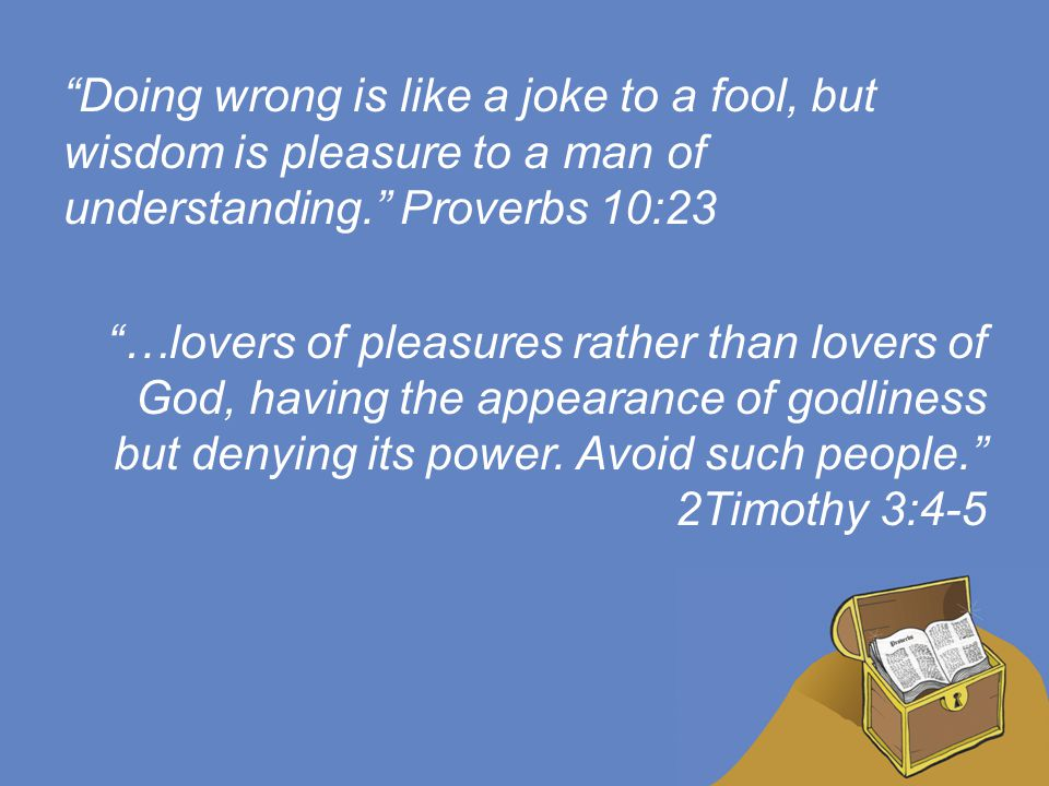 Doing wrong is like a joke to a fool, but wisdom is pleasure to a man of understanding. Proverbs 10:23 …lovers of pleasures rather than lovers of God, having the appearance of godliness but denying its power.