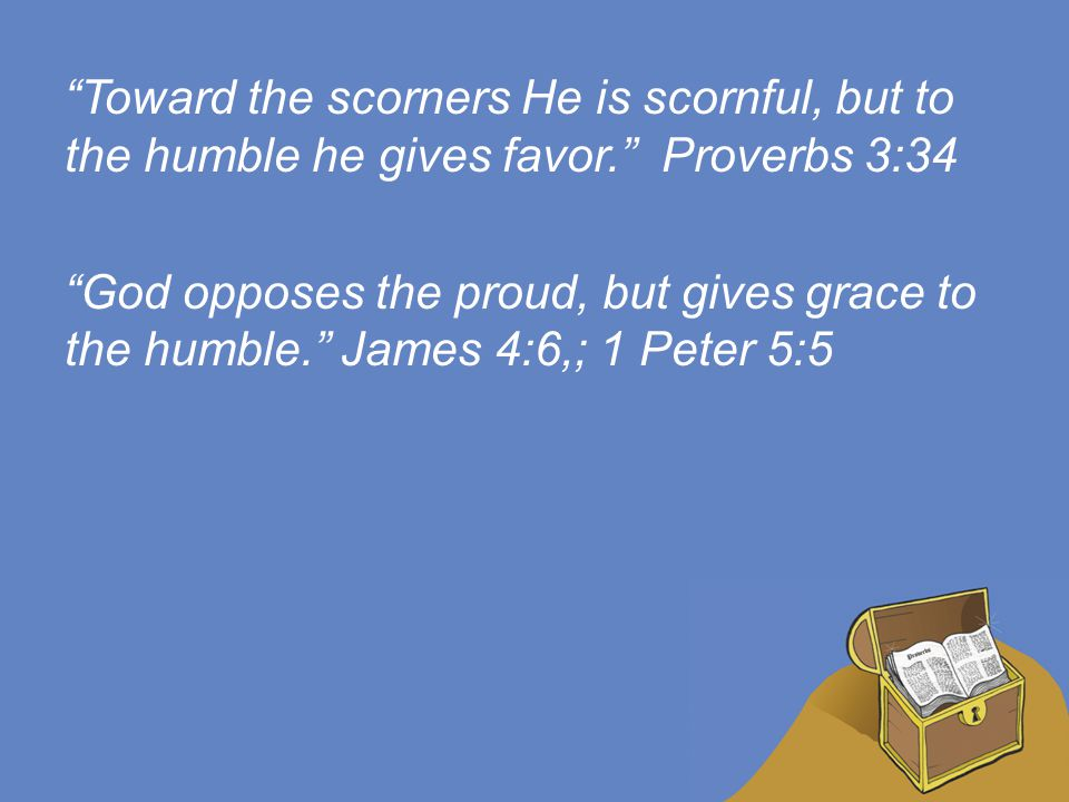 Toward the scorners He is scornful, but to the humble he gives favor. Proverbs 3:34 God opposes the proud, but gives grace to the humble. James 4:6,; 1 Peter 5:5