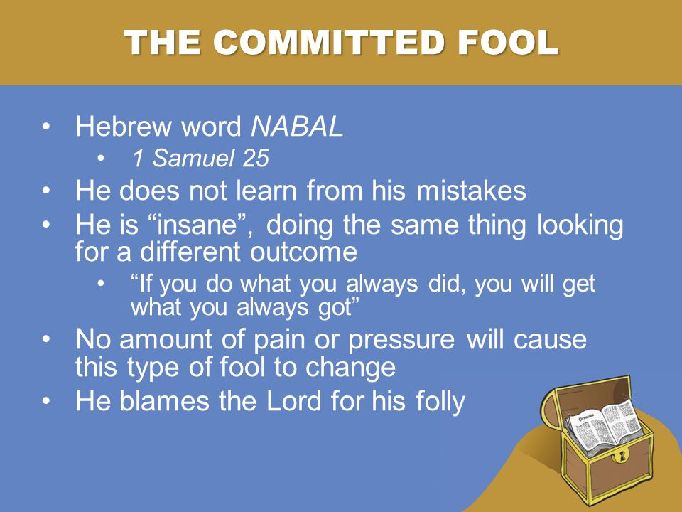 THE COMMITTED FOOL Hebrew word NABAL 1 Samuel 25 He does not learn from his mistakes He is insane , doing the same thing looking for a different outcome If you do what you always did, you will get what you always got No amount of pain or pressure will cause this type of fool to change He blames the Lord for his folly