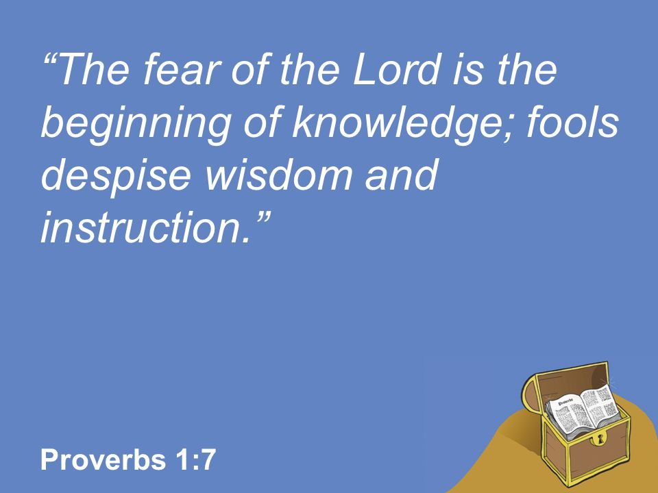 The fear of the Lord is the beginning of knowledge; fools despise wisdom and instruction. Proverbs 1:7