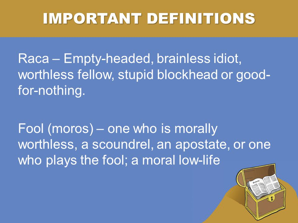 IMPORTANT DEFINITIONS Raca – Empty-headed, brainless idiot, worthless fellow, stupid blockhead or good- for-nothing.