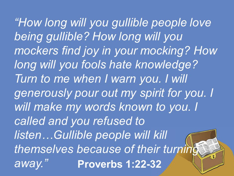 """""""How long will you gullible people love being gullible? How long will you mockers find joy in your mocking? How long will you fools hate knowledge? Tu"""