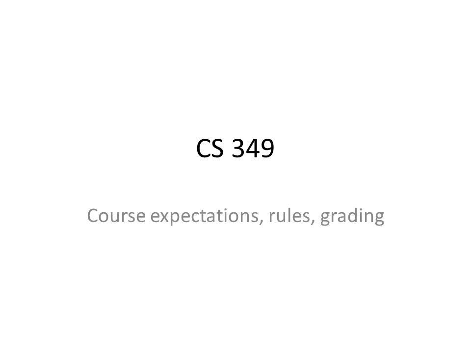 CS 349 Course expectations, rules, grading