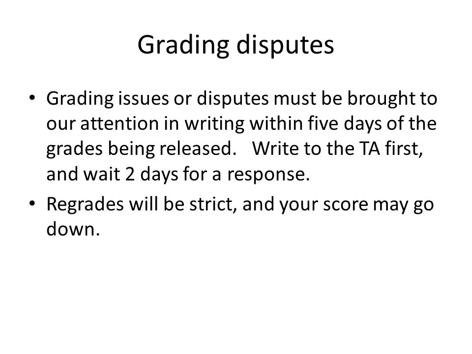 Grading disputes Grading issues or disputes must be brought to our attention in writing within five days of the grades being released.